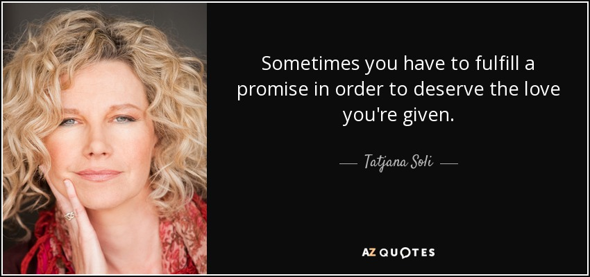 Sometimes you have to fulfill a promise in order to deserve the love you're given. - Tatjana Soli