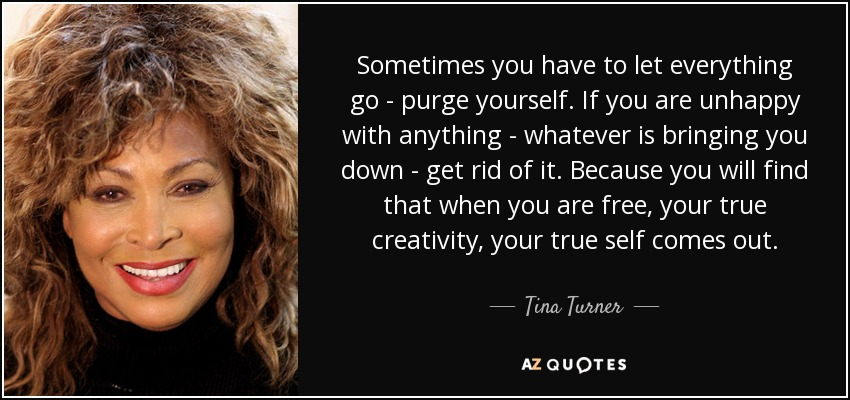 Sometimes you have to let everything go - purge yourself. If you are unhappy with anything - whatever is bringing you down - get rid of it. Because you will find that when you are free, your true creativity, your true self comes out. - Tina Turner