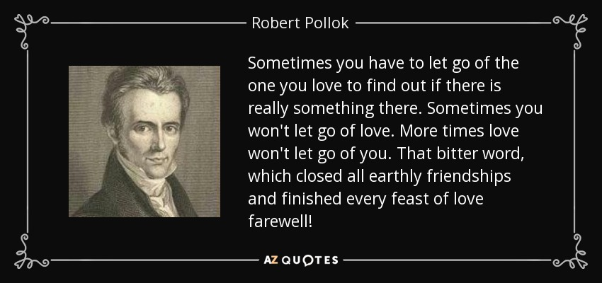 Sometimes you have to let go of the one you love to find out if there is really something there. Sometimes you won't let go of love. More times love won't let go of you. That bitter word, which closed all earthly friendships and finished every feast of love farewell! - Robert Pollok