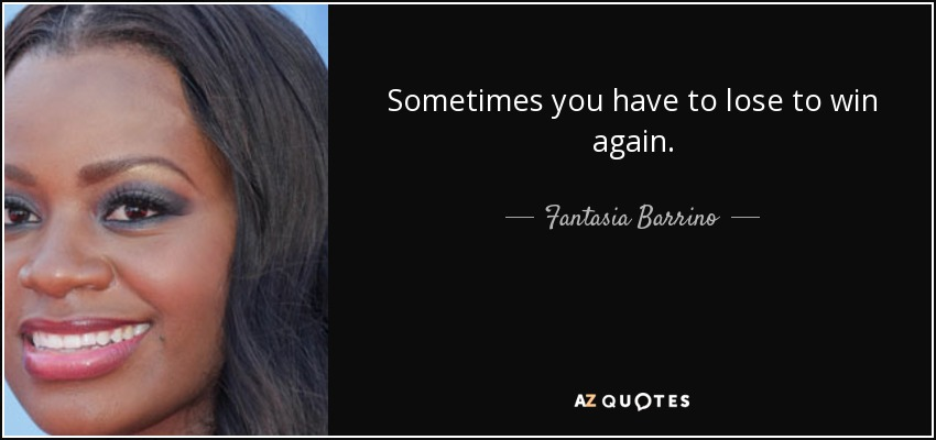 Sometimes you have to lose to win again. - Fantasia Barrino