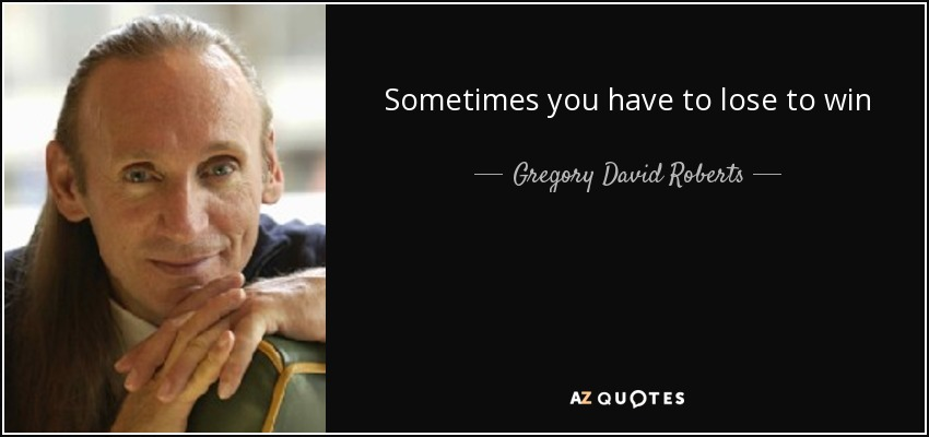 Sometimes you have to lose to win - Gregory David Roberts