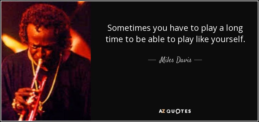 Sometimes you have to play a long time to be able to play like yourself. - Miles Davis