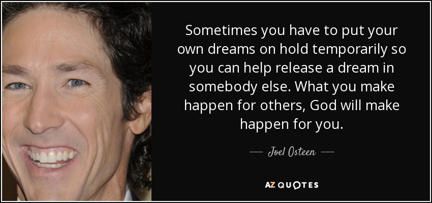 Sometimes you have to put your own dreams on hold temporarily so you can help release a dream in somebody else. What you make happen for others, God will make happen for you. - Joel Osteen