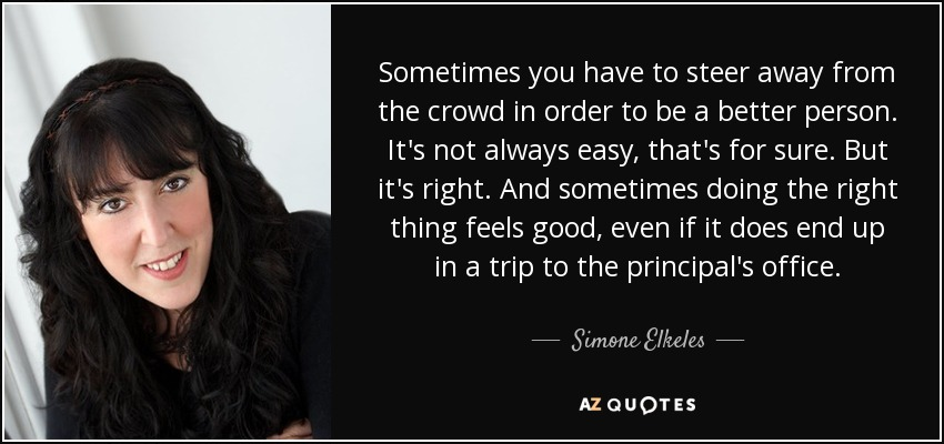 Sometimes you have to steer away from the crowd in order to be a better person. It's not always easy, that's for sure. But it's right. And sometimes doing the right thing feels good, even if it does end up in a trip to the principal's office. - Simone Elkeles