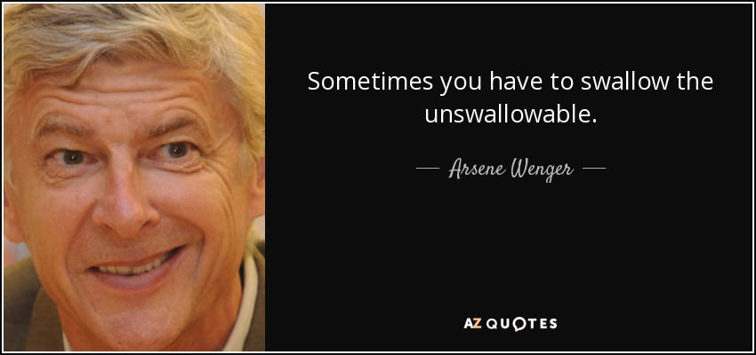 Sometimes you have to swallow the unswallowable - Arsene Wenger