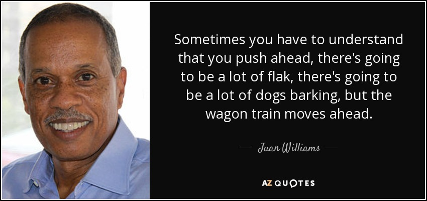 Sometimes you have to understand that you push ahead, there's going to be a lot of flak, there's going to be a lot of dogs barking, but the wagon train moves ahead. - Juan Williams