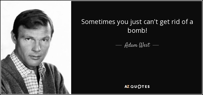 Sometimes you just can't get rid of a bomb! - Adam West