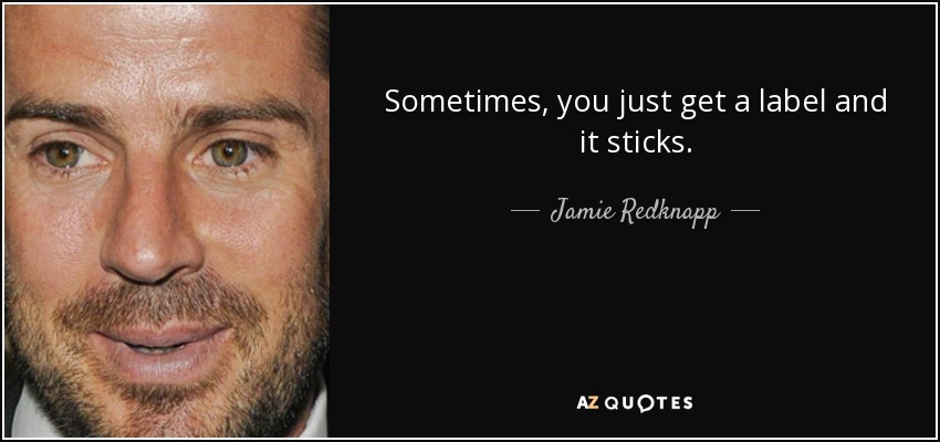 Sometimes, you just get a label and it sticks. - Jamie Redknapp
