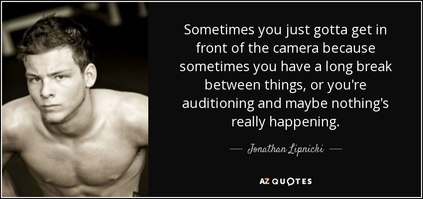 Sometimes you just gotta get in front of the camera because sometimes you have a long break between things, or you're auditioning and maybe nothing's really happening. - Jonathan Lipnicki