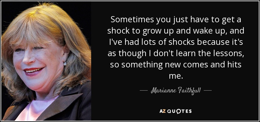 Sometimes you just have to get a shock to grow up and wake up, and I've had lots of shocks because it's as though I don't learn the lessons, so something new comes and hits me. - Marianne Faithfull