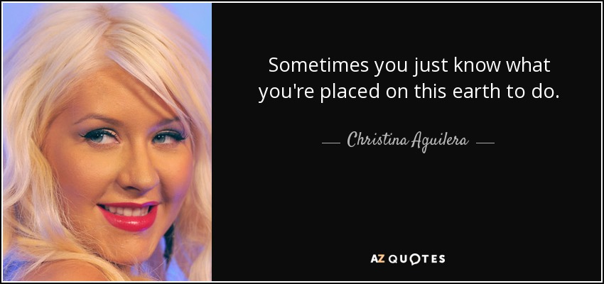 Sometimes you just know what you're placed on this earth to do. - Christina Aguilera