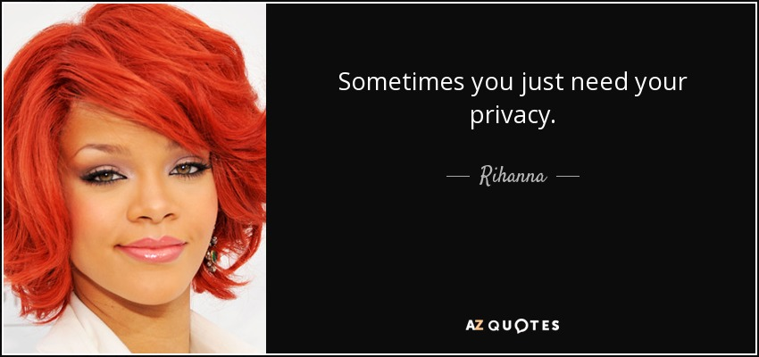 Sometimes you just need your privacy. - Rihanna