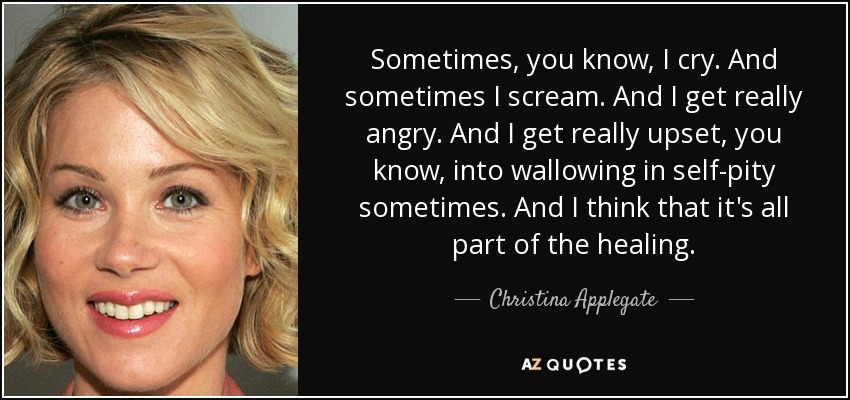 Sometimes, you know, I cry. And sometimes I scream. And I get really angry. And I get really upset, you know, into wallowing in self-pity sometimes. And I think that it's all part of the healing. - Christina Applegate