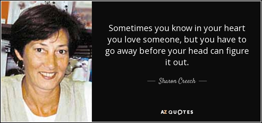 Sometimes you know in your heart you love someone, but you have to go away before your head can figure it out. - Sharon Creech