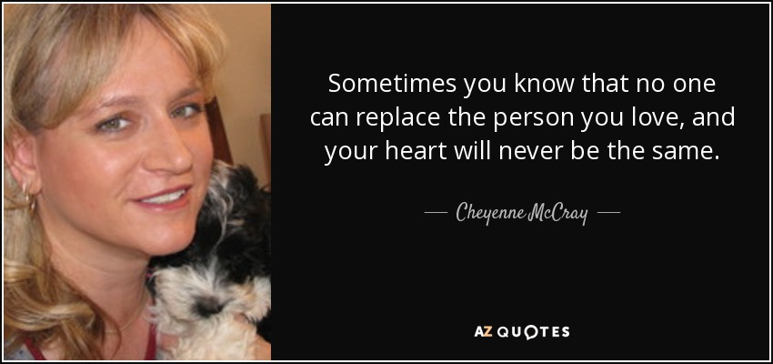 Sometimes you know that no one can replace the person you love, and your heart will never be the same. - Cheyenne McCray