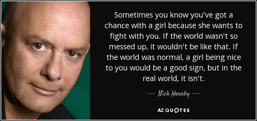 Sometimes you know you've got a chance with a girl because she wants to fight with you. If the world wasn't so messed up, it wouldn't be like that. If the world was normal, a girl being nice to you would be a good sign, but in the real world, it isn't. - Nick Hornby