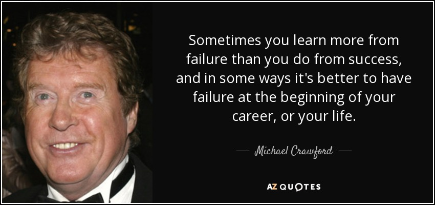 Sometimes you learn more from failure than you do from success, and in some ways it's better to have failure at the beginning of your career, or your life. - Michael Crawford