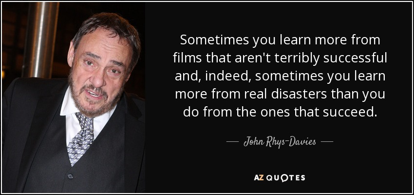 Sometimes you learn more from films that aren't terribly successful and, indeed, sometimes you learn more from real disasters than you do from the ones that succeed. - John Rhys-Davies