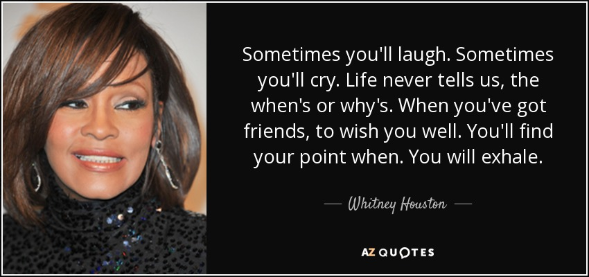 Sometimes you'll laugh. Sometimes you'll cry. Life never tells us, the when's or why's. When you've got friends, to wish you well. You'll find your point when. You will exhale. - Whitney Houston