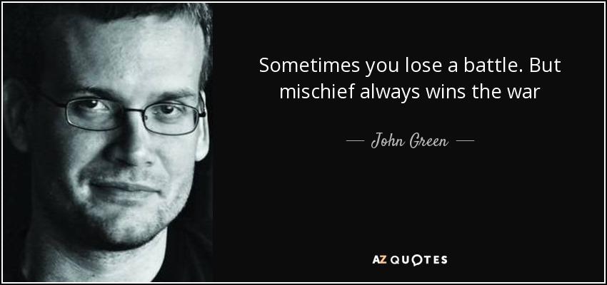 Sometimes you lose a battle. But mischief always wins the war - John Green