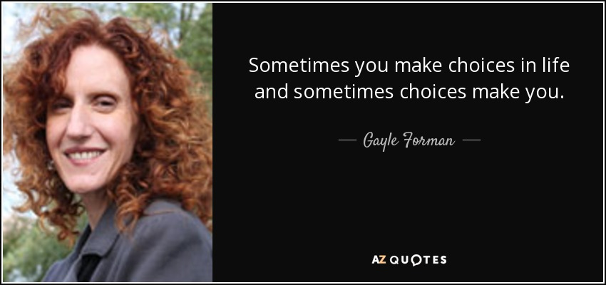 Sometimes you make choices in life and sometimes choices make you. - Gayle Forman
