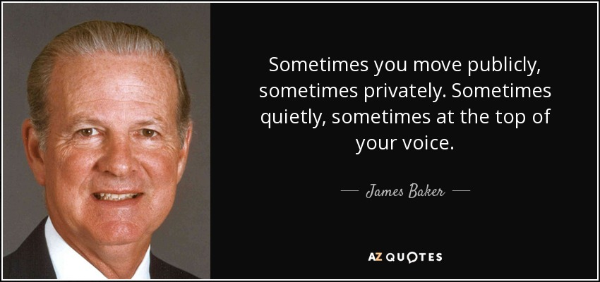 Sometimes you move publicly, sometimes privately. Sometimes quietly, sometimes at the top of your voice. - James Baker