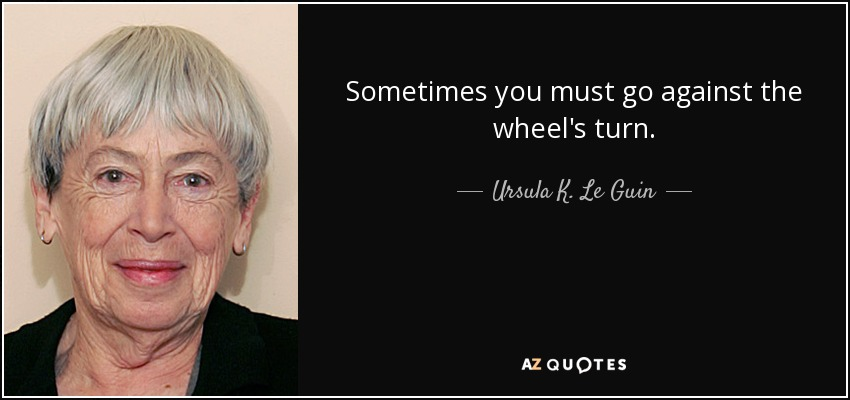 Sometimes you must go against the wheel's turn. - Ursula K. Le Guin