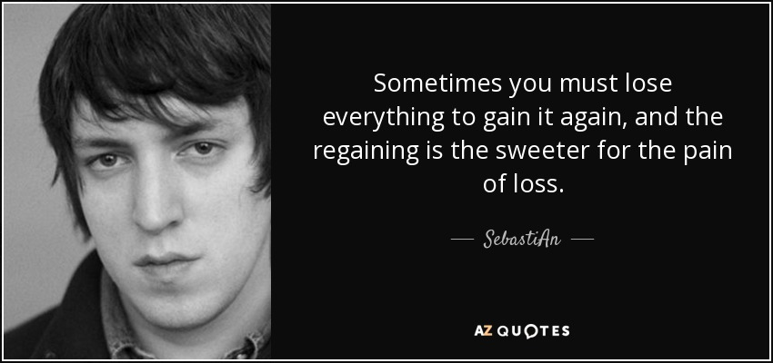 Sebastian Quote Sometimes You Must Lose Everything To Gain It Again