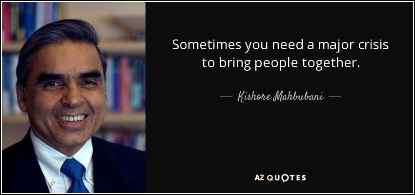 Sometimes you need a major crisis to bring people together. - Kishore Mahbubani