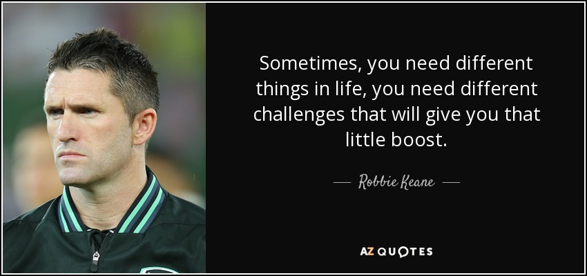 Sometimes, you need different things in life, you need different challenges that will give you that little boost. - Robbie Keane