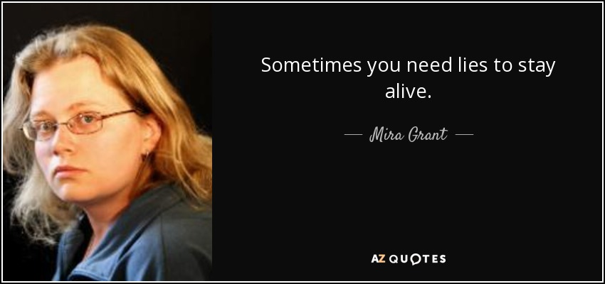 Sometimes you need lies to stay alive. - Mira Grant