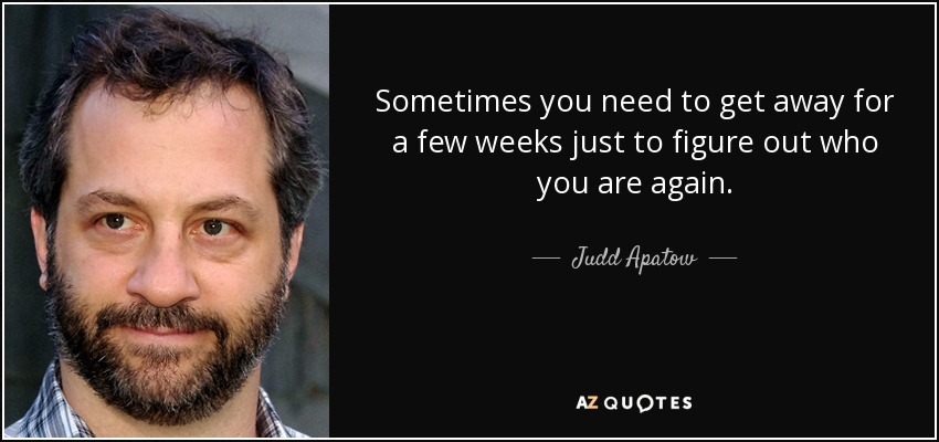 Sometimes you need to get away for a few weeks just to figure out who you are again. - Judd Apatow