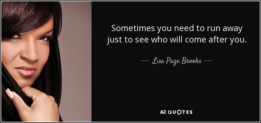 Sometimes you need to run away just to see who will come after you. - Lisa Page Brooks