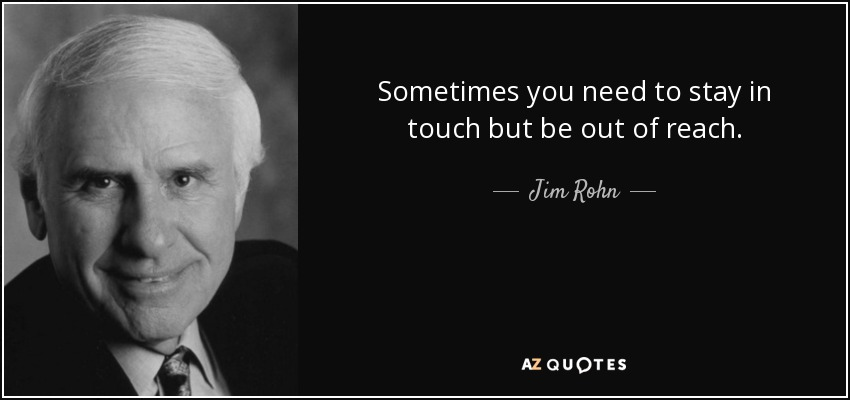 Sometimes you need to stay in touch but be out of reach. - Jim Rohn
