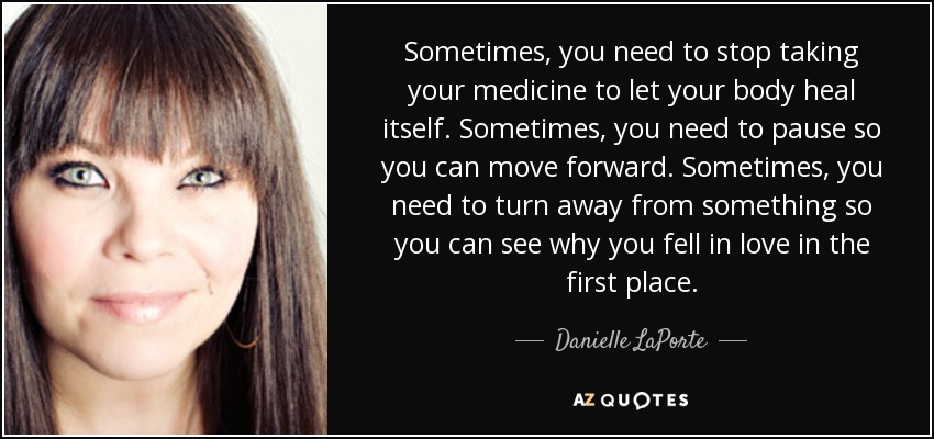 Sometimes, you need to stop taking your medicine to let your body heal itself. Sometimes, you need to pause so you can move forward. Sometimes, you need to turn away from something so you can see why you fell in love in the first place. - Danielle LaPorte