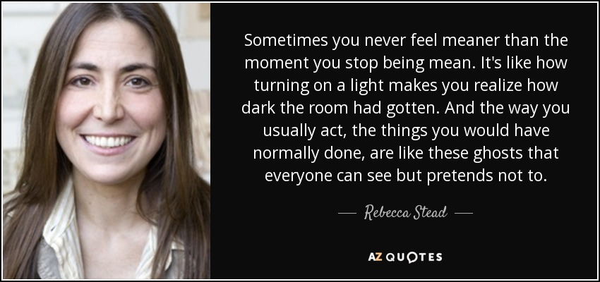 Sometimes you never feel meaner than the moment you stop being mean. It's like how turning on a light makes you realize how dark the room had gotten. And the way you usually act, the things you would have normally done, are like these ghosts that everyone can see but pretends not to. - Rebecca Stead