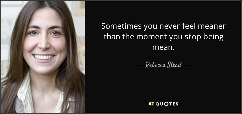 Sometimes you never feel meaner than the moment you stop being mean. - Rebecca Stead