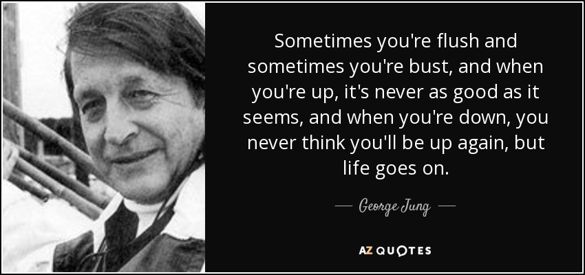 Sometimes you're flush and sometimes you're bust, and when you're up, it's never as good as it seems, and when you're down, you never think you'll be up again, but life goes on. - George Jung