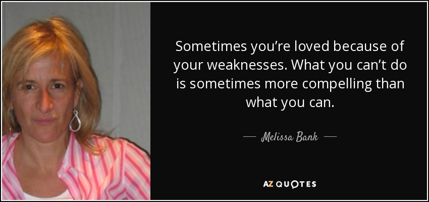 Sometimes you're loved because of your weaknesses. What you can't do is sometimes more compelling than what you can. - Melissa Bank