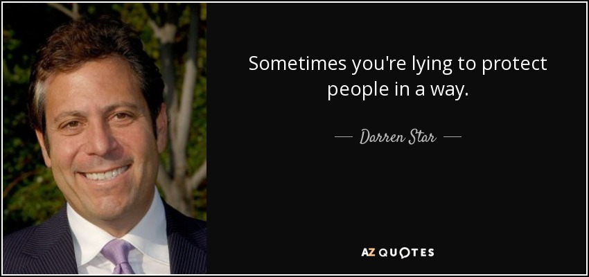 Sometimes you're lying to protect people in a way. - Darren Star