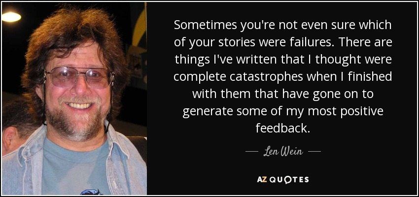 Sometimes you're not even sure which of your stories were failures. There are things I've written that I thought were complete catastrophes when I finished with them that have gone on to generate some of my most positive feedback. - Len Wein
