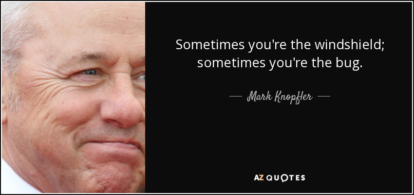 Sometimes you're the windshield; sometimes you're the bug. - Mark Knopfler