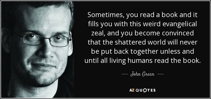 Sometimes, you read a book and it fills you with this weird evangelical zeal, and you become convinced that the shattered world will never be put back together unless and until all living humans read the book. - John Green