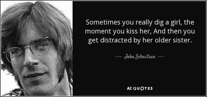 Sometimes you really dig a girl, the moment you kiss her, And then you get distracted by her older sister. - John Sebastian