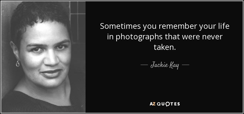 Sometimes you remember your life in photographs that were never taken. - Jackie Kay