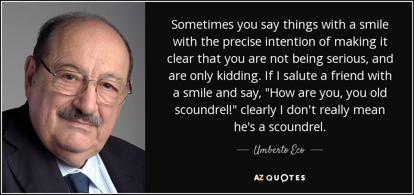 Sometimes you say things with a smile with the precise intention of making it clear that you are not being serious, and are only kidding. If I salute a friend with a smile and say,