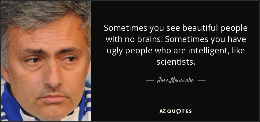 Sometimes you see beautiful people with no brains. Sometimes you have ugly people who are intelligent, like scientists. - Jose Mourinho