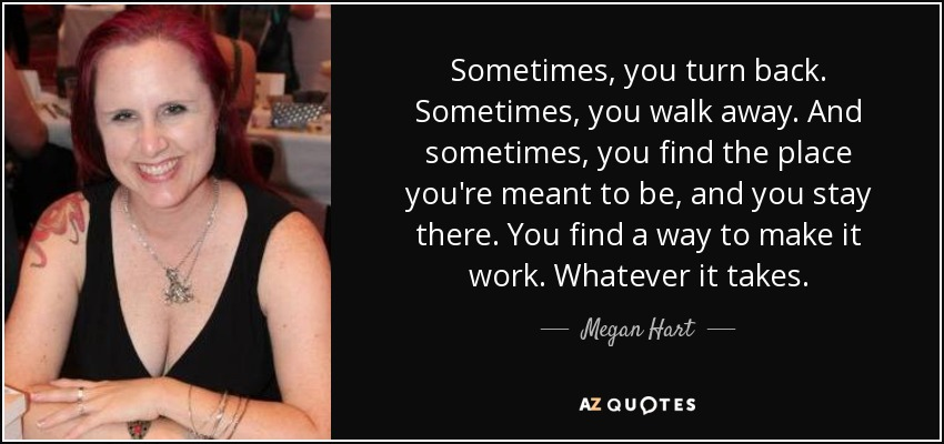 Sometimes, you turn back. Sometimes, you walk away. And sometimes, you find the place you're meant to be, and you stay there. You find a way to make it work. Whatever it takes. - Megan Hart