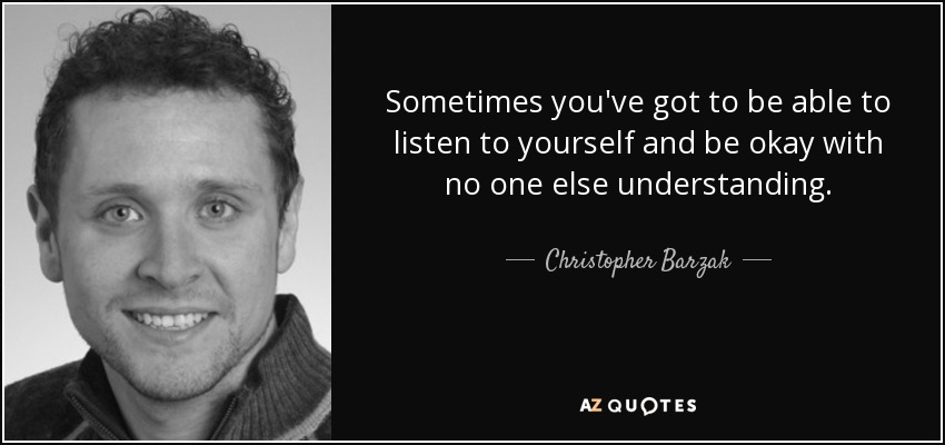 Sometimes you've got to be able to listen to yourself and be okay with no one else understanding. - Christopher Barzak