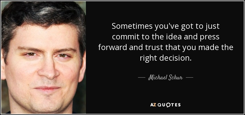 Sometimes you've got to just commit to the idea and press forward and trust that you made the right decision. - Michael Schur
